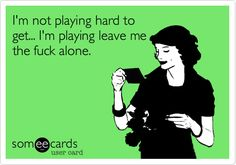 I'm not playing hard to get... I'm playing leave me the f*ck alone.