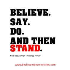 """Believe. Say. Do. And then stand. - Becky Combee, from the sermon, """"Patience Wins!"""""""