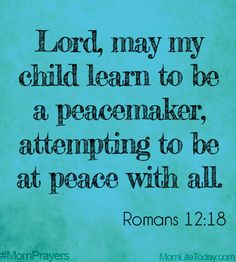 Lord, May my child learn to be a peace maker, attempting to be at peace with all. #MomPrayers