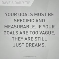 Your goals must be specific and measurable.  If your goals are too vague, they are still just dreams.  Dave Ramsey