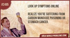 Look up symptoms online     Realize you're suffering from carbon monoxide poisoning or stomach cancer.