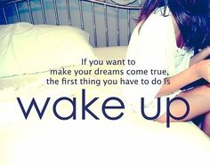 If you want your dreams to come true, the first thing you have to do is wake up.