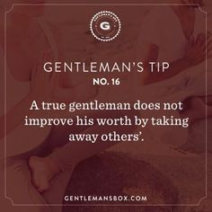 Gentleman's Tip 16 - A true gentleman does not improve his worth by taking away others'. Gentleman Rules, True Gentleman, Modern Gentleman, Gentleman Style, Wisdom Quotes, Love Quotes, Gentlemens Guide, Godly Man, Man Up