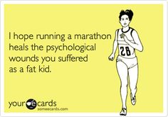 Funny Sports Ecard: I hope running a marathon heals the psychological wounds you suffered as a fat kid.
