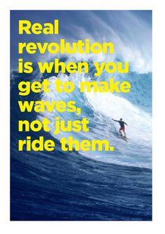 """""""Real revolution is when you get to make waves, not just ride them."""""""