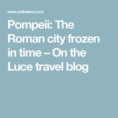 Pompeii: The Roman city frozen in time – On the Luce travel blog