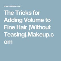 The Tricks for Adding Volume to Fine Hair (Without Teasing).Makeup.com