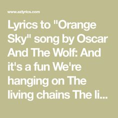 "Lyrics to ""Orange Sky"" song by Oscar And The Wolf: And it's a fun We're hanging on The living chains The living on Come away with me And I drive you in. Orange Sky, Chains, Wolf, Lyrics, Songs, Math, Fun, Wolves"