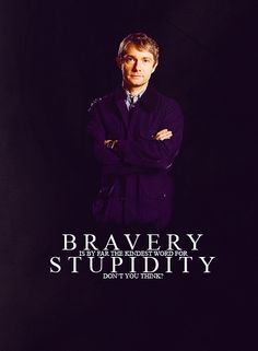 -you don't seem very afraid, Dr. Watson. -well, you don't seem very frightening. - -ahh the bravery of the soldier. Bravery is by far the kindest word for stupidity.