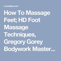 How To Massage Feet; HD Foot Massage Techniques, Gregory Gorey Bodywork Masters - YouTube