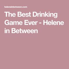 The Best Drinking Game Ever - Helene in Between