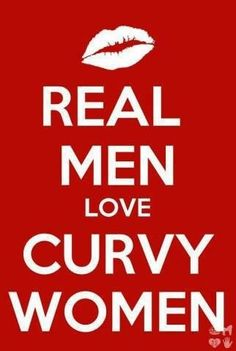 Real men love curvy women.. Real curves... not speed bumps and swerves..