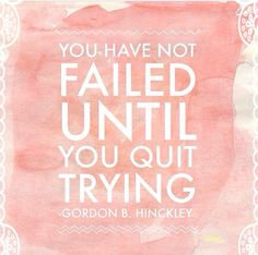 You have not failed until you quit trying -Gordon B Hinckley