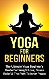 Free Kindle Book -   Yoga: Yoga For Beginners: The Ultimate Yoga Beginner's Guide For Weight Loss, Stress Relief & The Path To Inner Peace *FREE BONUS INCLUDED* (Yoga, Relaxing, Massages, Sports Book 1)