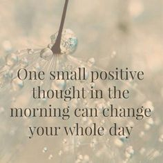 """One small positive thought in the morning can change your whole day."""