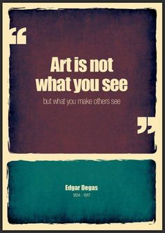 """Art is not what you see but what you make others see."" ~ Edgar Degas"