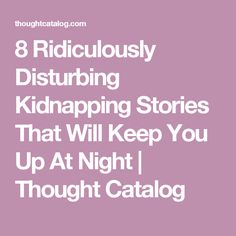 8 Ridiculously Disturbing Kidnapping Stories That Will Keep You Up At Night | Thought Catalog