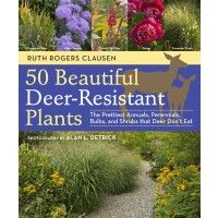 50 Beautiful Deer-Resistant Plants    The Prettiest Annuals, Perennials, Bulbs, and Shrubs that Deer Don't Eat    By Ruth Rogers Clausen