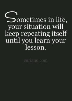 Sometimes in life your situation will keep repeating itself until you learn your lesson.