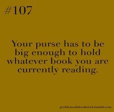 problemsofabooknerd.tumblr.com #107 - Your purse has to be big enough to hold whatever book you are currently reading.