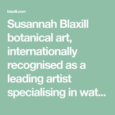 Susannah Blaxill botanical art, internationally recognised as a leading artist specialising in watercolour, pencil and charcoal drawings. Susannah Blaxill offers limited edition prints, commissioned work and workshops.