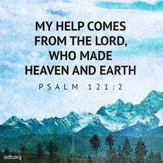 Our Daily Bread: My Help Comes From The Lord Who Made Heaven And Earth - Psalm 121:2