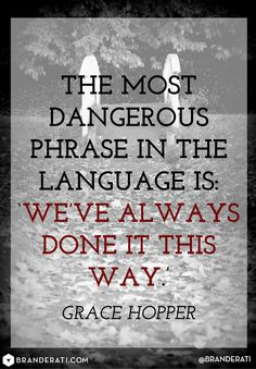 The most dangerous phrase in language is: We've always done it this way. - Grace Hopper