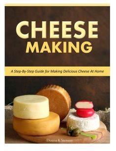 Cheese Making: Step-By-Step Guide for Making Delicious Cheese At Home