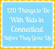 ....120 Things to Do With Kids in Connecticut Before They Grow Up - I wonder how many I've done?