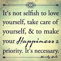 It's not selfish to love yourself, take care of yourself, & to make happiness a priority. It's necessary.