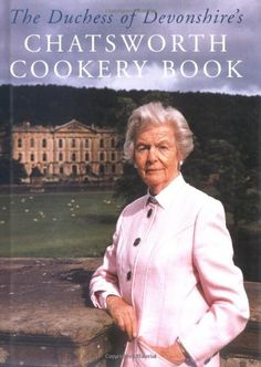 The Duchess of Devonshire's Chatsworth Cookery Book: Dowager Duchess of Devonshire (Deborah Mitford) If you think the British can't cook try the great recipes in this book! Superb cooking!