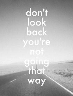 Don't look back you're not going that way.