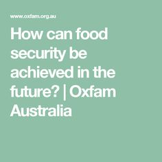 How can food security be achieved in the future?   Oxfam Australia