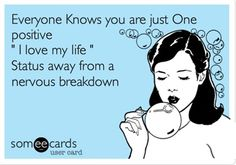 """Everyone Knows you are just One positive """" I love my life """" Status away from a nervous breakdown."""