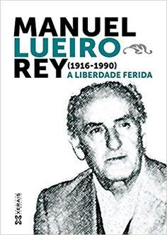 Manuel Lueiro Rey (1916-1990) : a liberdade ferida / Ramón Nicolás Rodríguez (coord.) Publicación Vigo : Edicións Xerais de Galicia, D.L. 2013