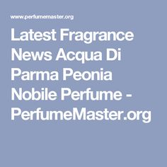 Latest Fragrance News Acqua Di Parma Peonia Nobile Perfume - PerfumeMaster.org