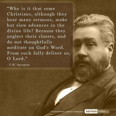 Why is it that some Christians, although they hear many sermons, make but slow advances in the divine life? Because they neglect their (prayer) closets, and do not thoughtfully meditate on God's Word. From such folly deliver us, O Lord. ~ Charles H. Spurgeon