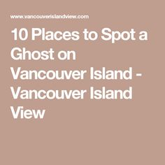10 Places to Spot a Ghost on Vancouver Island - Vancouver Island View