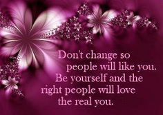 Don't change so people will like you. Be yourself and the right people will love the real you. ♥