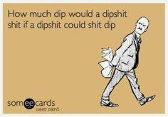 Free and Funny News Ecard: How much dip would a dipshit shit if a dipshit could shit dip Funny Shit, Haha Funny, Funny Stuff, Freaking Hilarious, Funny Quotes, Funny Memes, Jokes, Asshole Quotes, Sarcastic Quotes