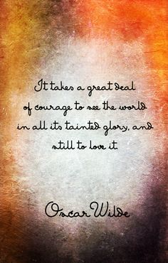 """It takes a great deal of courage to see the world in all its tainted glory and still to love it."" `Oscar Wilde"