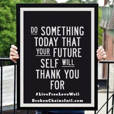 Let's do something today that our future self will be grateful for my friend... #LiveFreeLoveWell BrokenChainsIntl.com