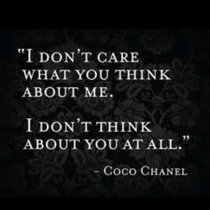 Coco Chanel quote, LOVE THIS! people will judge regardless .... U can go your own way! Live life, don't look back, no regrets,