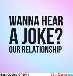 Wanna hear a joke? Our relationship.