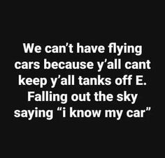 """We can't have flying cars because y'all cant keep y'all tanks off E. Falling out the sky saying """"i know my car"""" - iFunny :) Funny Car Memes, Car Humor, Funny Cars, Know Who You Are, I Know, Funny Emails, Flying Car, Friday Humor, Funny Friday"""
