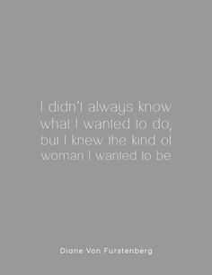 I didn't always know what I wanted to do, but I knew the kind of woman I wanted to be.