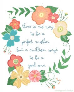 There is no way to be a perfect mother, but a million ways to be a good one.  Free printable at SmittenBy.net