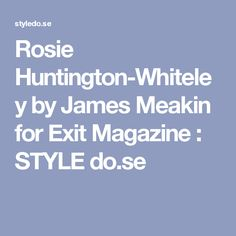 Rosie Huntington-Whiteley by James Meakin for Exit Magazine : STYLE do.se