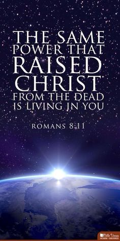 The same power that raised Christ from the dead is living in you. Romans 8:11