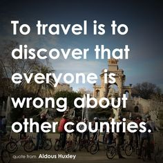 """""""To travel is to discover that everyone is wrong about other countries"""" - quote from Aldous Huxley"""